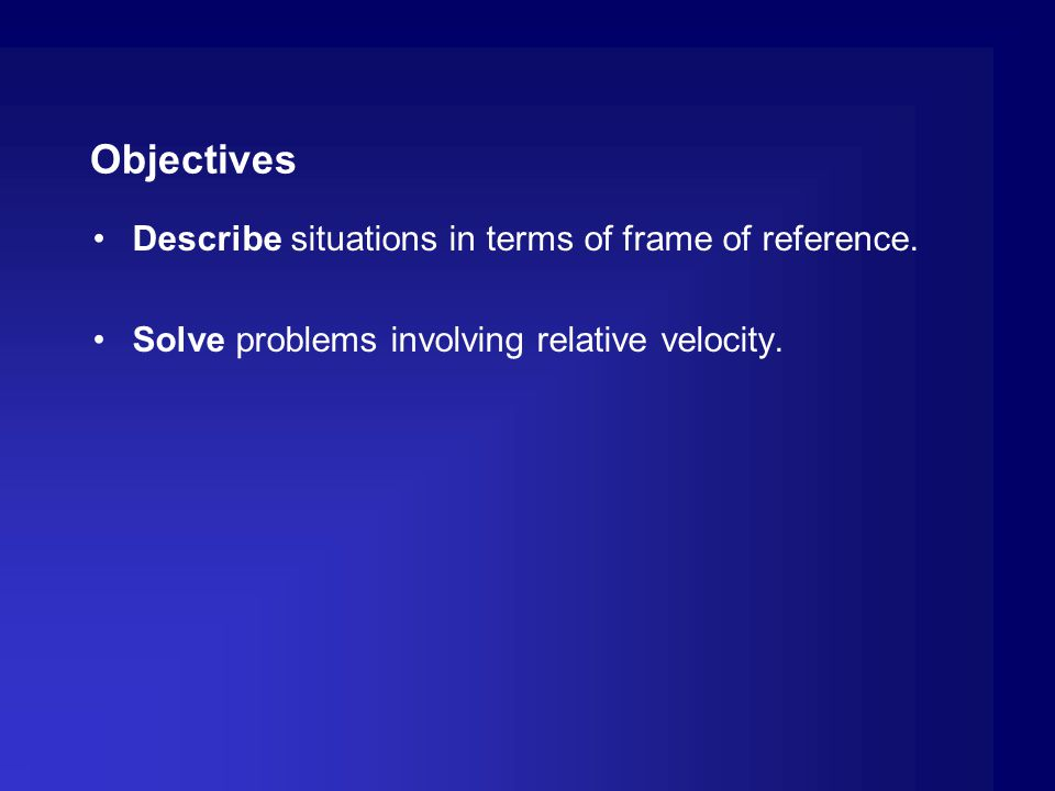 Objectives Describe situations in terms of frame of reference. Solve problems involving relative velocity.