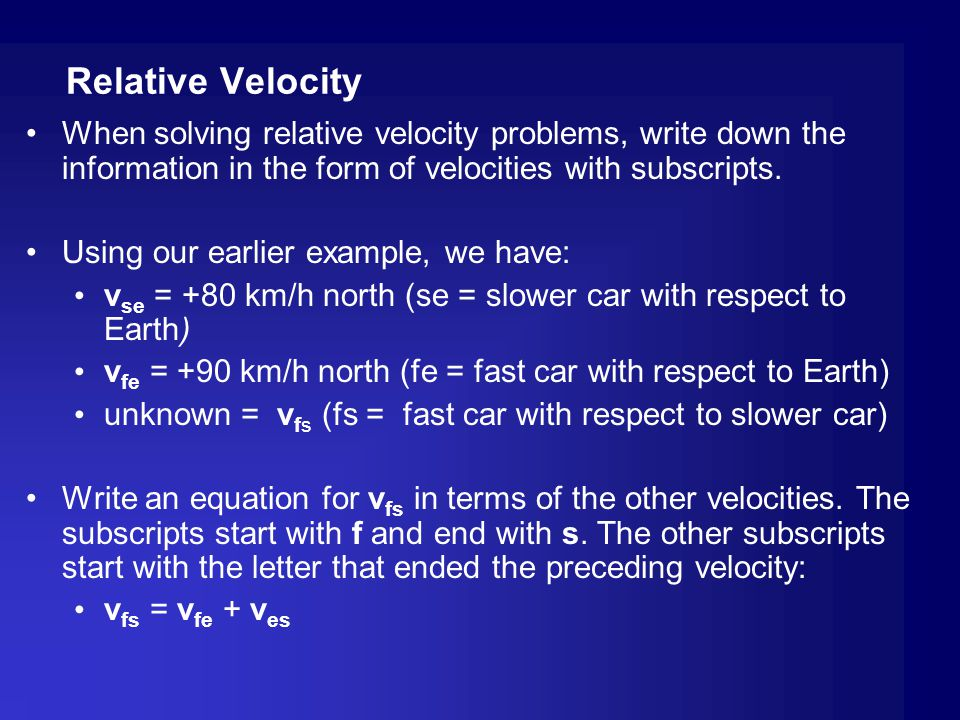 Relative Velocity When solving relative velocity problems, write down the information in the form of velocities with subscripts. Using our earlier exa