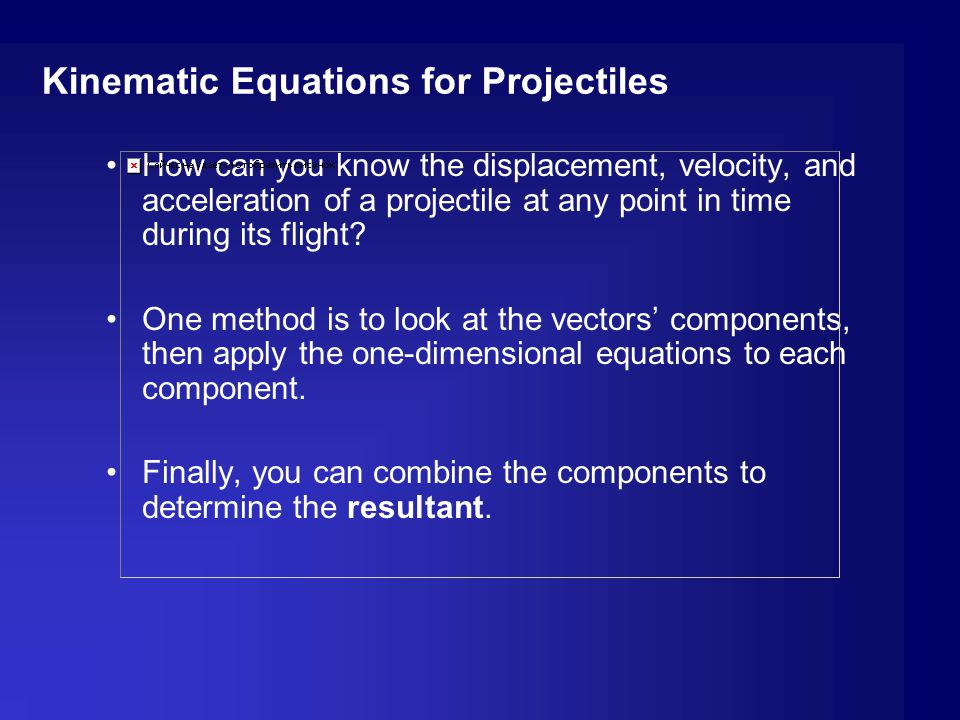 Kinematic Equations for Projectiles How can you know the displacement, velocity, and acceleration of a projectile at any point in time during its flig