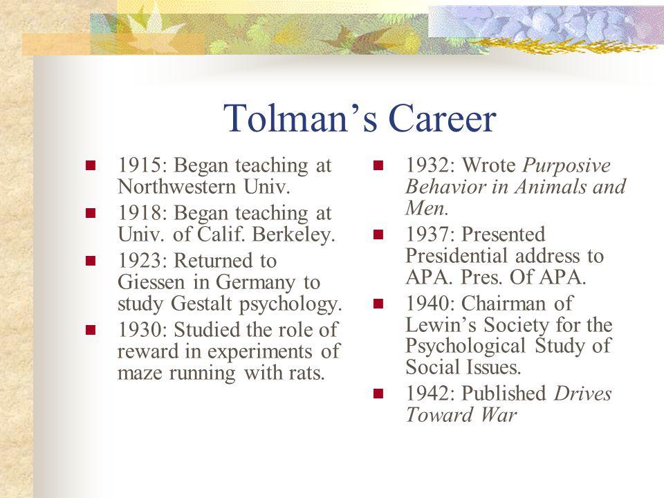 Tolman's Career 1915: Began teaching at Northwestern Univ. 1918: Began teaching at Univ. of Calif. Berkeley. 1923: Returned to Giessen in Germany to s