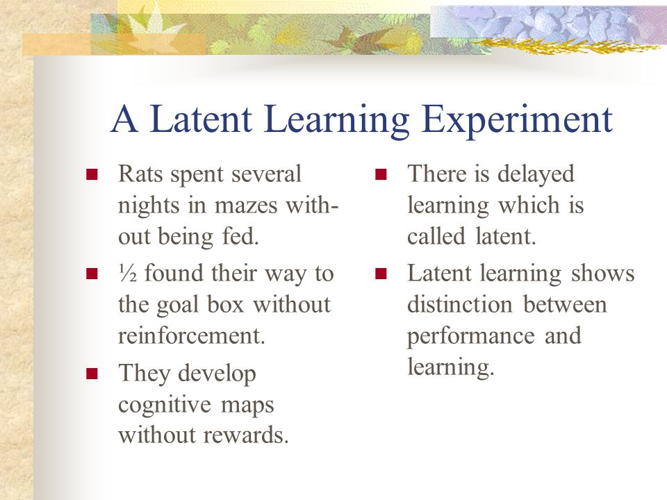 A Latent Learning Experiment Rats spent several nights in mazes with- out being fed. ½ found their way to the goal box without reinforcement. They dev