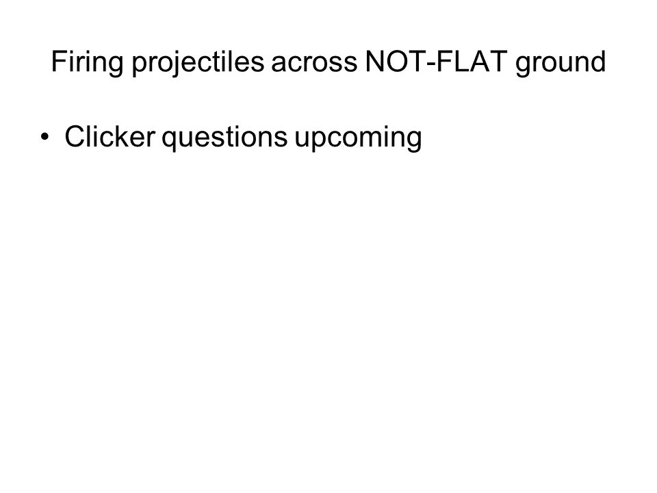 Firing projectiles across NOT-FLAT ground Clicker questions upcoming