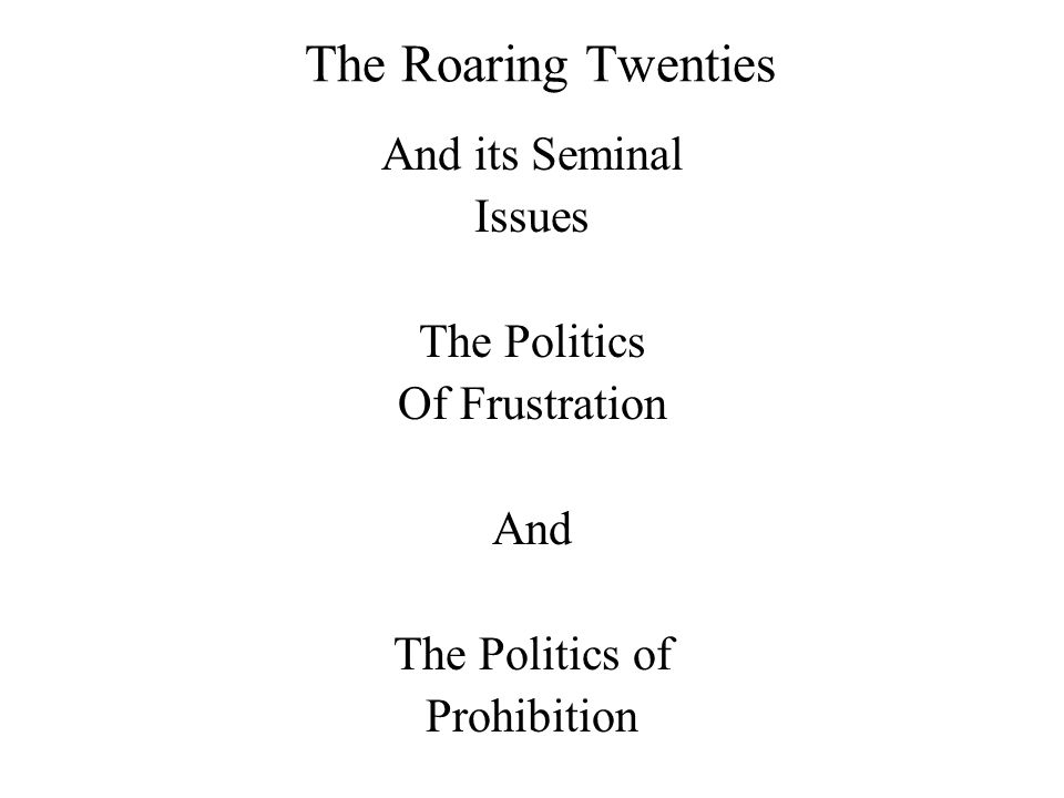 The Roaring Twenties And its Seminal Issues The Politics Of Frustration And The Politics of Prohibition