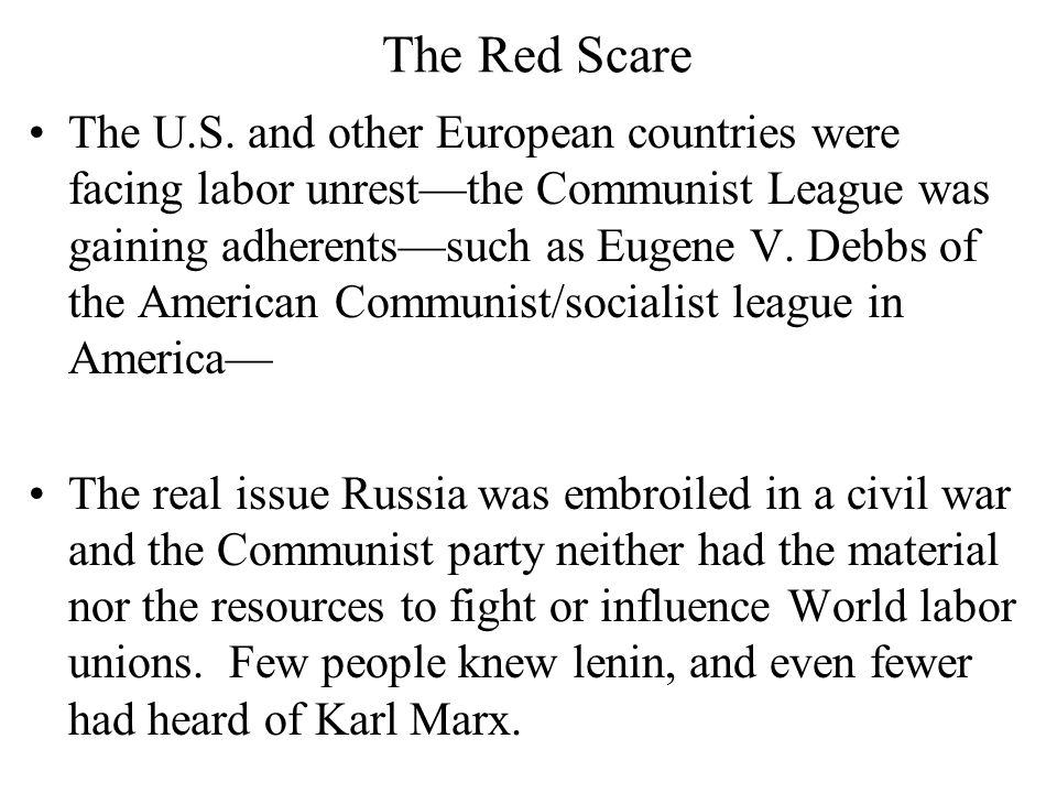 The Red Scare The U.S. and other European countries were facing labor unrest—the Communist League was gaining adherents—such as Eugene V. Debbs of the