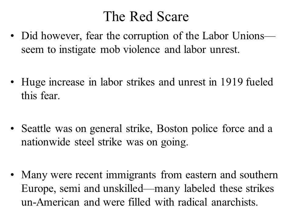 The Red Scare Did however, fear the corruption of the Labor Unions— seem to instigate mob violence and labor unrest. Huge increase in labor strikes an