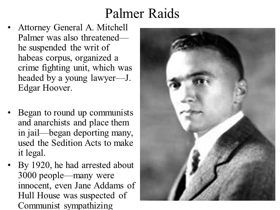 Palmer Raids Attorney General A. Mitchell Palmer was also threatened— he suspended the writ of habeas corpus, organized a crime fighting unit, which w