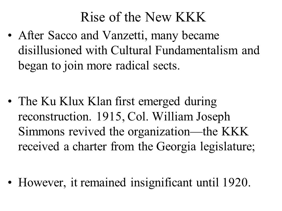 Rise of the New KKK After Sacco and Vanzetti, many became disillusioned with Cultural Fundamentalism and began to join more radical sects. The Ku Klux