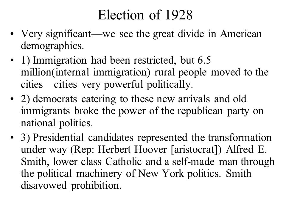 Election of 1928 Very significant—we see the great divide in American demographics. 1) Immigration had been restricted, but 6.5 million(internal immig