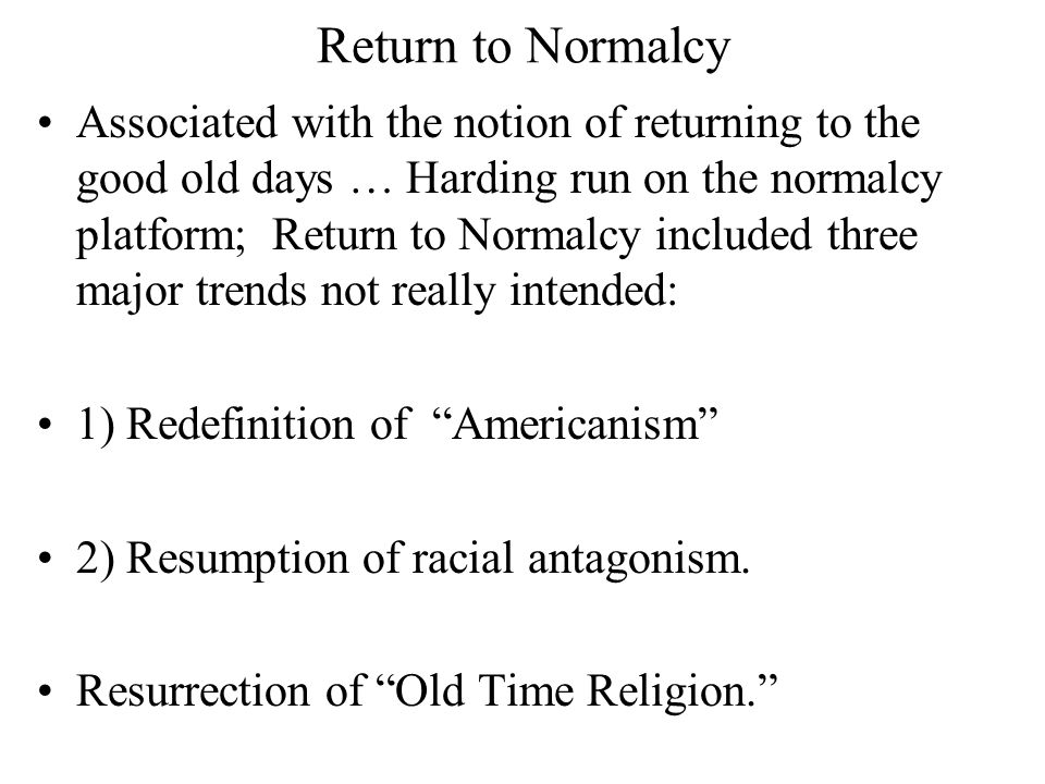 Return to Normalcy Associated with the notion of returning to the good old days … Harding run on the normalcy platform; Return to Normalcy included three major trends not really intended: 1) Redefinition of Americanism 2) Resumption of racial antagonism.