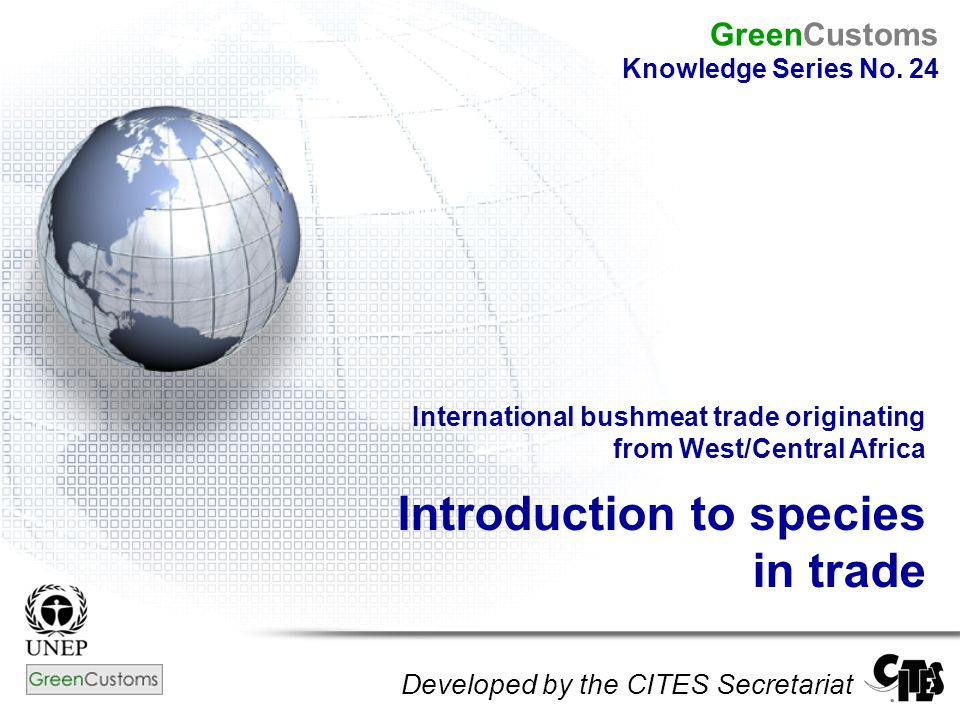 International bushmeat trade originating from West/Central Africa Introduction to species in trade Developed by the CITES Secretariat GreenCustoms Knowledge Series No.
