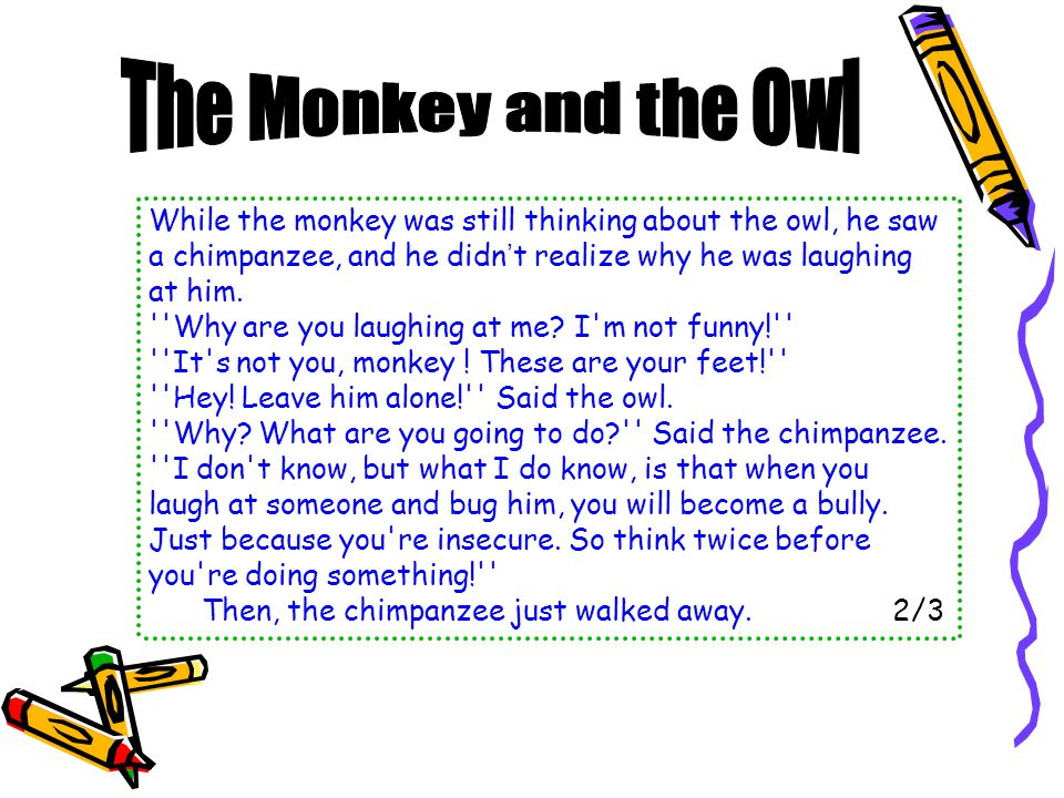 Thank-you! Said the monkey. I will not hurt you ever again! That ' s fine said the owl.