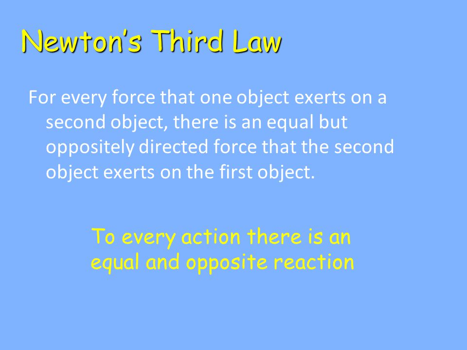 Newton's Third Law For every force that one object exerts on a second object, there is an equal but oppositely directed force that the second object exerts on the first object.