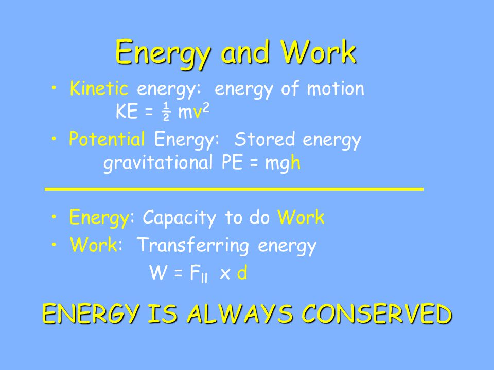 Energy and Work Kinetic energy: energy of motion KE = ½ mv 2 Potential Energy: Stored energy gravitational PE = mgh Energy: Capacity to do Work Work: Transferring energy W = F ll x d ENERGY IS ALWAYS CONSERVED