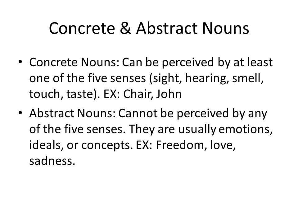Concrete & Abstract Nouns Concrete Nouns: Can be perceived by at least one of the five senses (sight, hearing, smell, touch, taste).