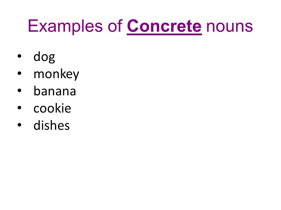 Examples of Concrete nouns dog monkey banana cookie dishes I petted the dog.