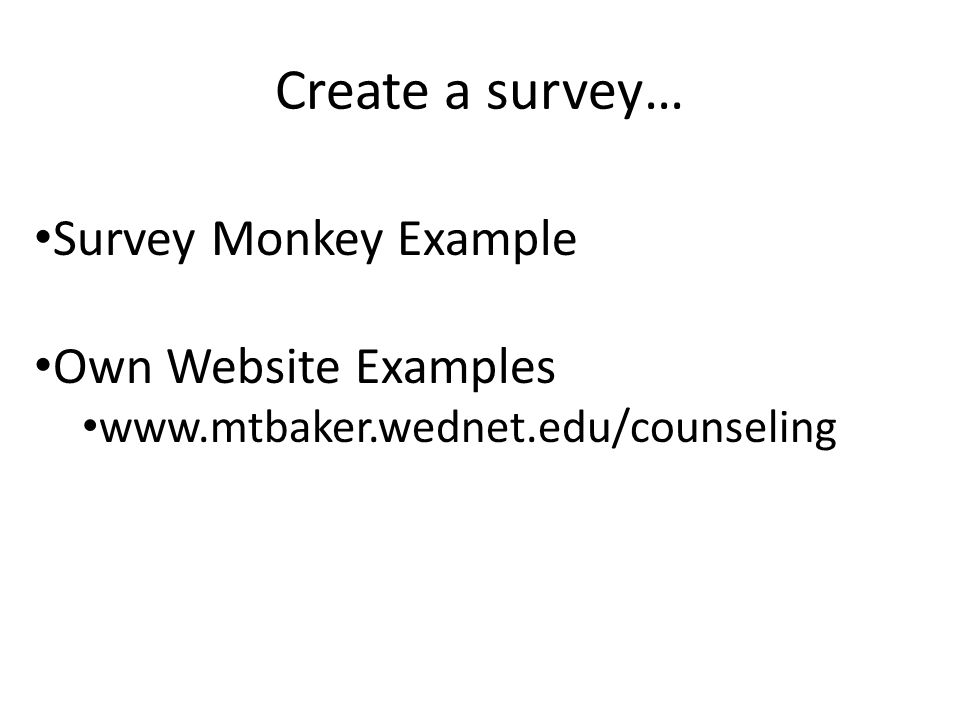 Create a survey… Survey Monkey Example Own Website Examples www.mtbaker.wednet.edu/counseling