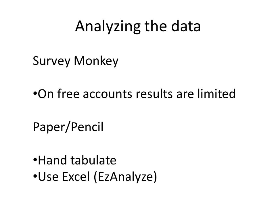 Analyzing the data Survey Monkey On free accounts results are limited Paper/Pencil Hand tabulate Use Excel (EzAnalyze)