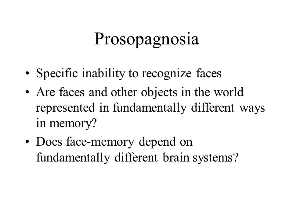 Prosopagnosia Specific inability to recognize faces Are faces and other objects in the world represented in fundamentally different ways in memory? Do