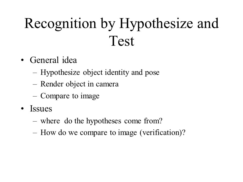 Recognition by Hypothesize and Test General idea –Hypothesize object identity and pose –Render object in camera –Compare to image Issues –where do the hypotheses come from.