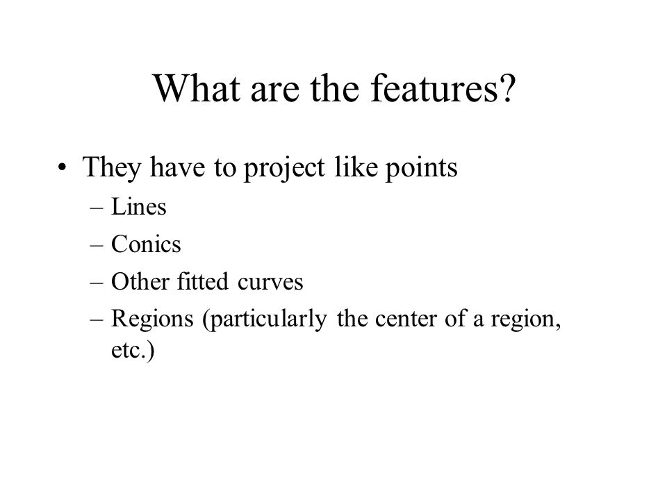 What are the features? They have to project like points –Lines –Conics –Other fitted curves –Regions (particularly the center of a region, etc.)