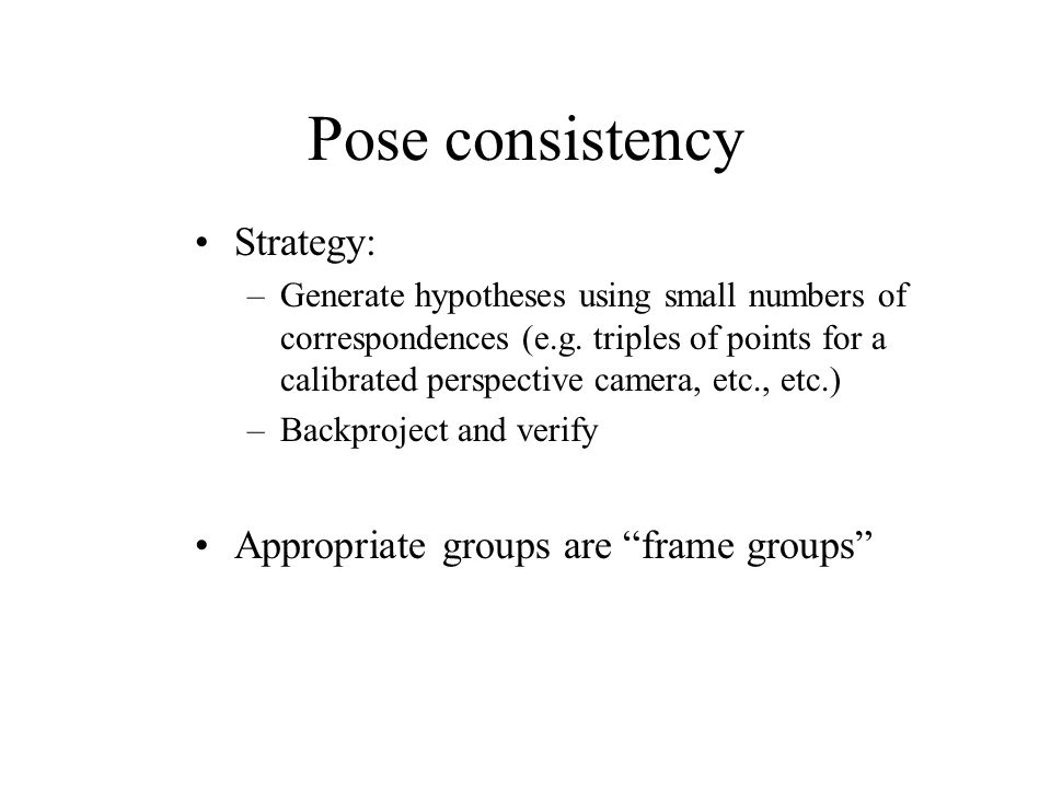 Pose consistency Strategy: –Generate hypotheses using small numbers of correspondences (e.g.