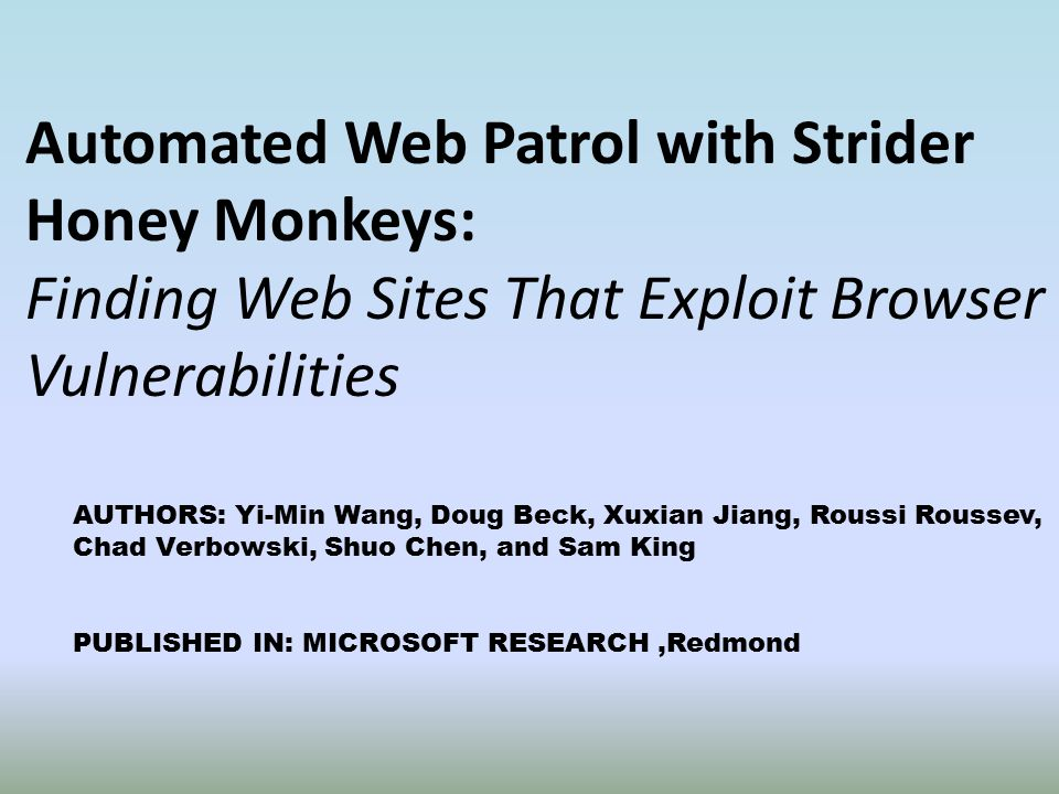 Automated Web Patrol with Strider Honey Monkeys: Finding Web Sites That Exploit Browser Vulnerabilities AUTHORS: Yi-Min Wang, Doug Beck, Xuxian Jiang, Roussi Roussev, Chad Verbowski, Shuo Chen, and Sam King PUBLISHED IN: MICROSOFT RESEARCH,Redmond