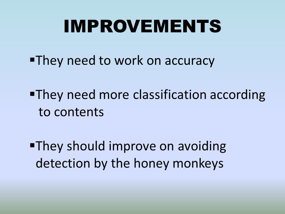 IMPROVEMENTS  They need to work on accuracy  They need more classification according to contents  They should improve on avoiding detection by the honey monkeys