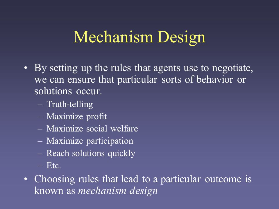 Mechanism Design By setting up the rules that agents use to negotiate, we can ensure that particular sorts of behavior or solutions occur.
