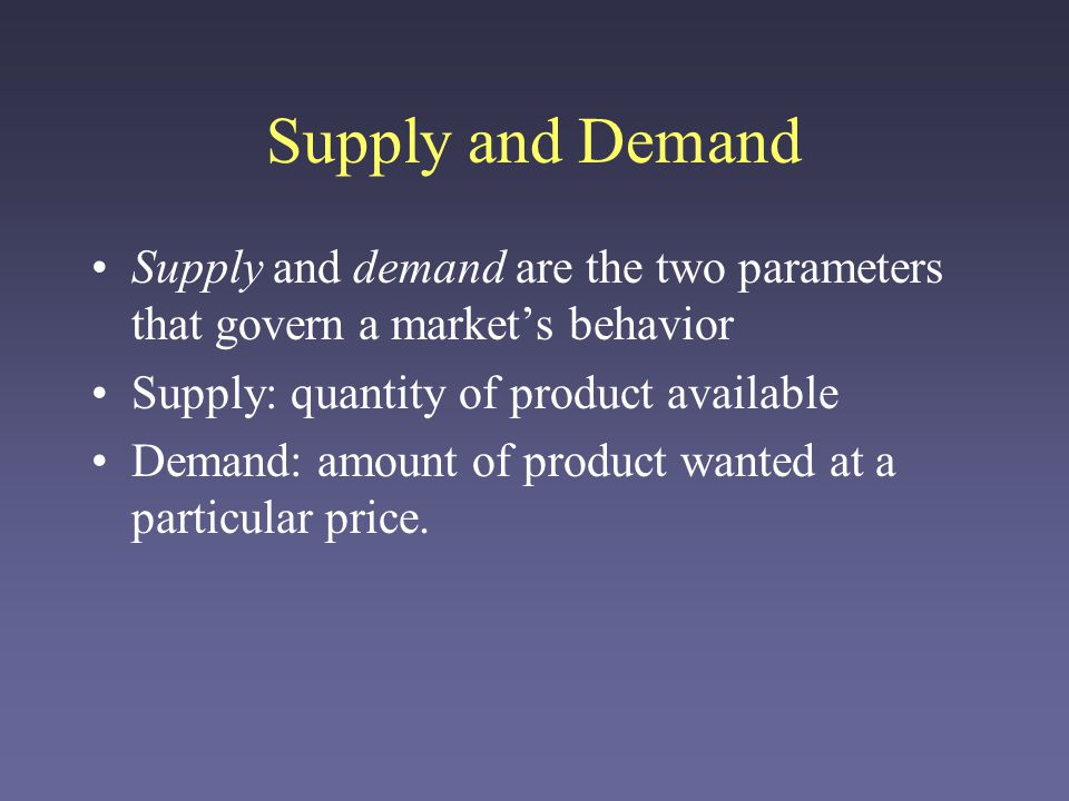 Supply and Demand Supply and demand are the two parameters that govern a market's behavior Supply: quantity of product available Demand: amount of product wanted at a particular price.