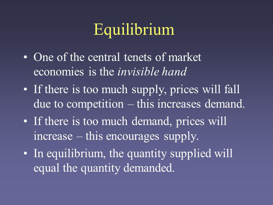 Equilibrium One of the central tenets of market economies is the invisible hand If there is too much supply, prices will fall due to competition – this increases demand.