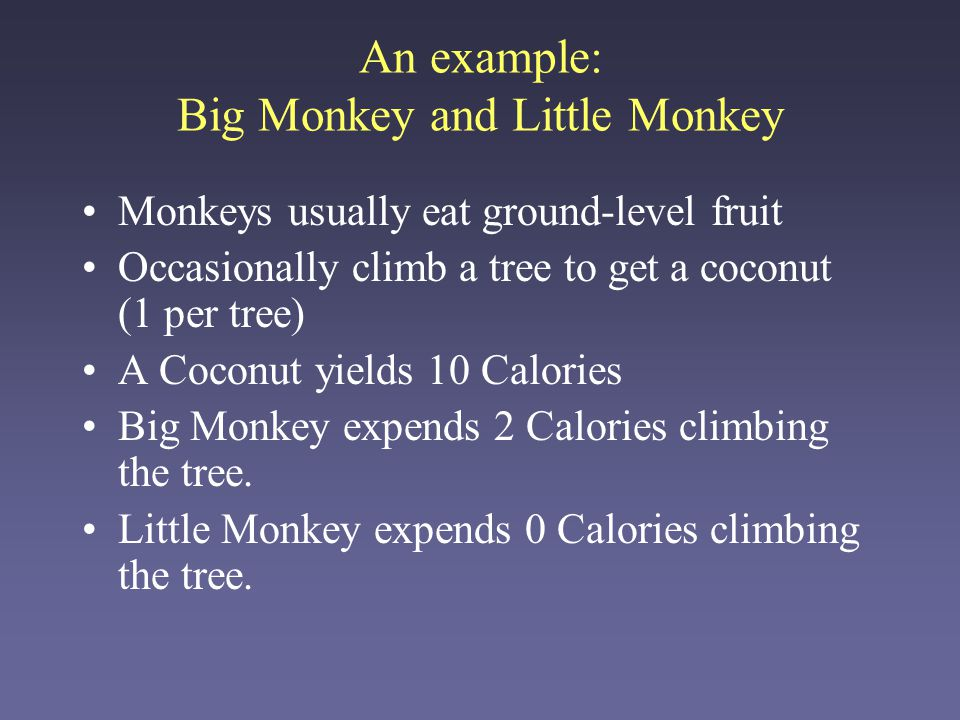 An example: Big Monkey and Little Monkey Monkeys usually eat ground-level fruit Occasionally climb a tree to get a coconut (1 per tree) A Coconut yields 10 Calories Big Monkey expends 2 Calories climbing the tree.