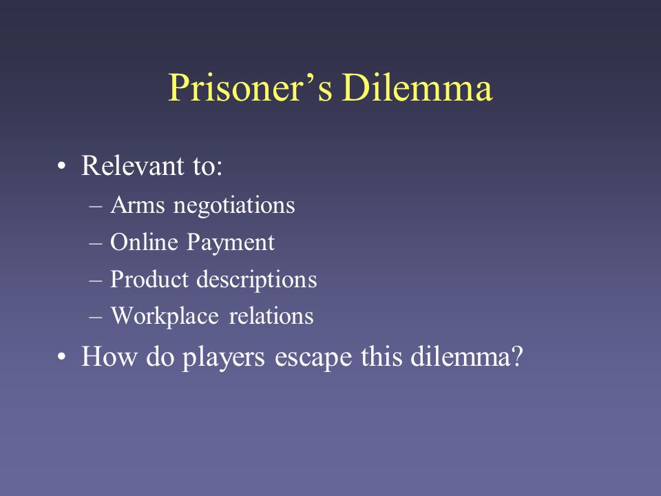 Prisoner's Dilemma Relevant to: –Arms negotiations –Online Payment –Product descriptions –Workplace relations How do players escape this dilemma