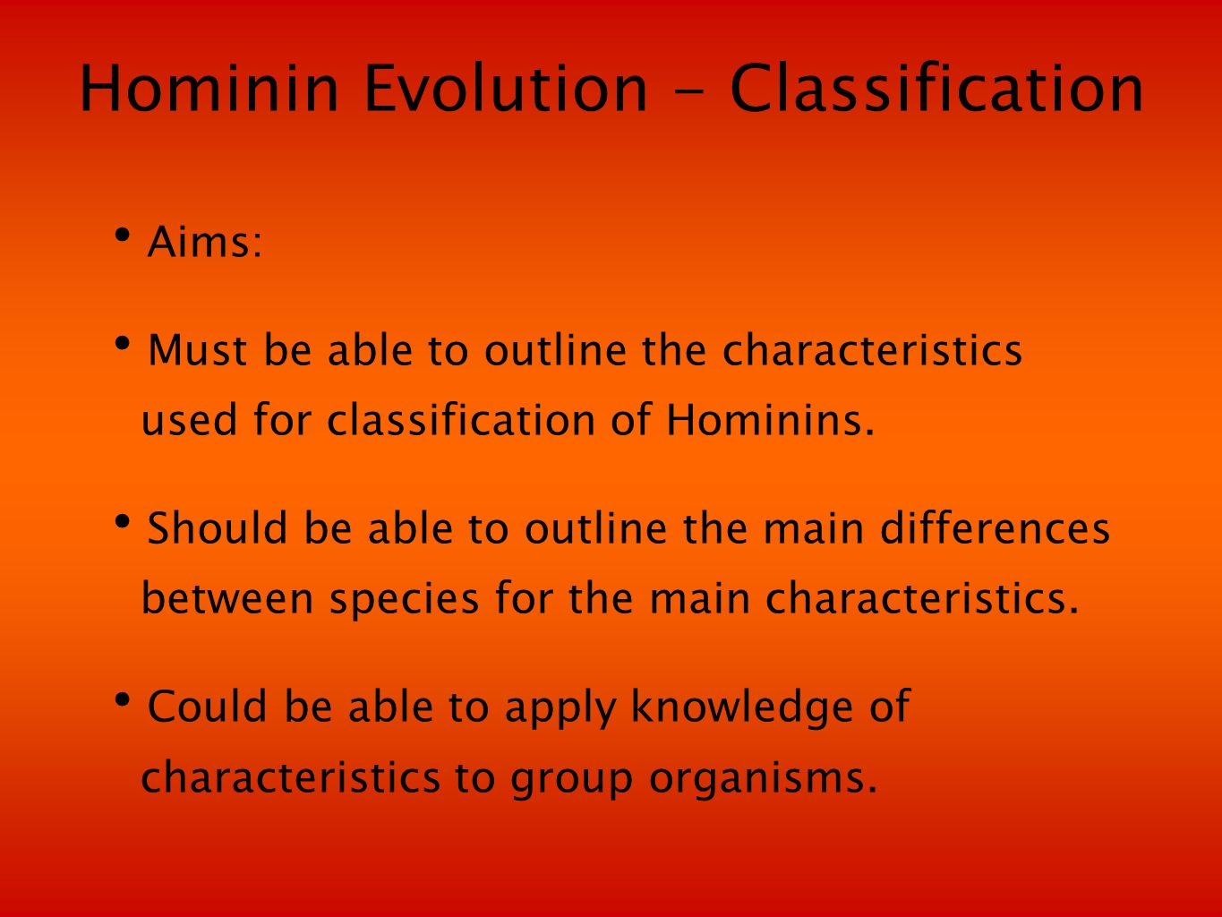 Hominin Evolution - Classification Aims: Must be able to outline the characteristics used for classification of Hominins.