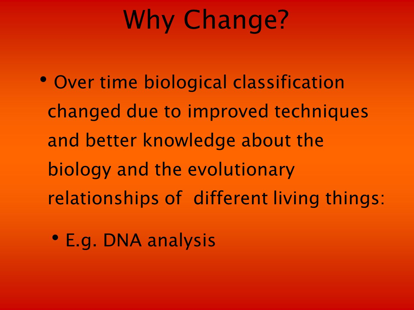Why Change? Over time biological classification changed due to improved techniques and better knowledge about the biology and the evolutionary relatio