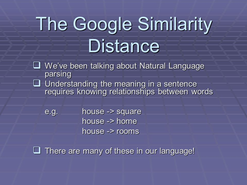 The Google Similarity Distance  We've been talking about Natural Language parsing  Understanding the meaning in a sentence requires knowing relationships between words e.g.