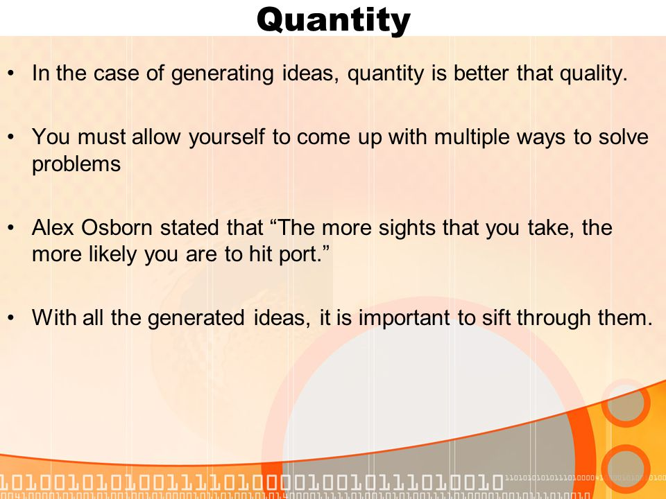 Quantity In the case of generating ideas, quantity is better that quality.