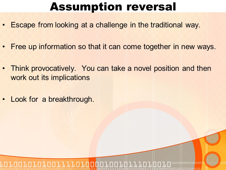 Assumption reversal Escape from looking at a challenge in the traditional way.