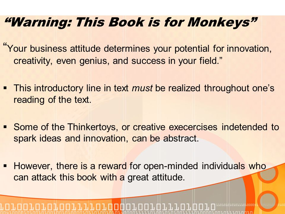 Warning: This Book is for Monkeys Your business attitude determines your potential for innovation, creativity, even genius, and success in your field.  This introductory line in text must be realized throughout one's reading of the text.