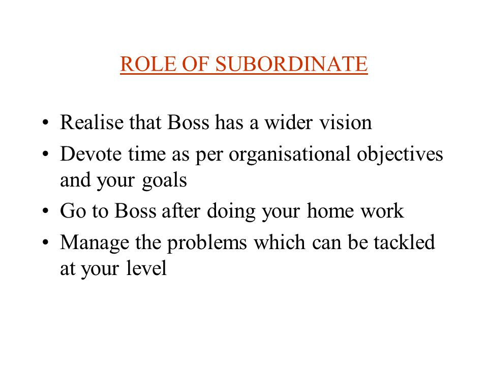 ROLE OF BOSS:BOSS MUST REALISE THAT- The time of the subordinate is also important for the organisation.