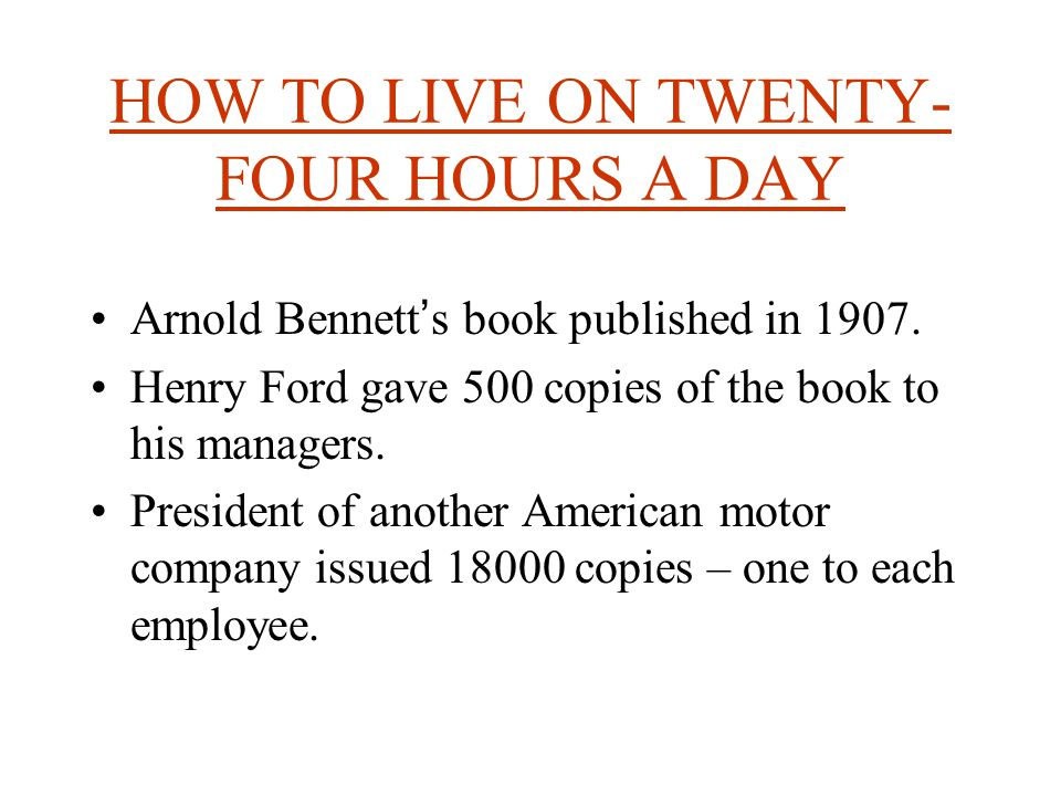 HOW TO LIVE ON TWENTY- FOUR HOURS A DAY Arnold Bennett ' s book published in 1907.