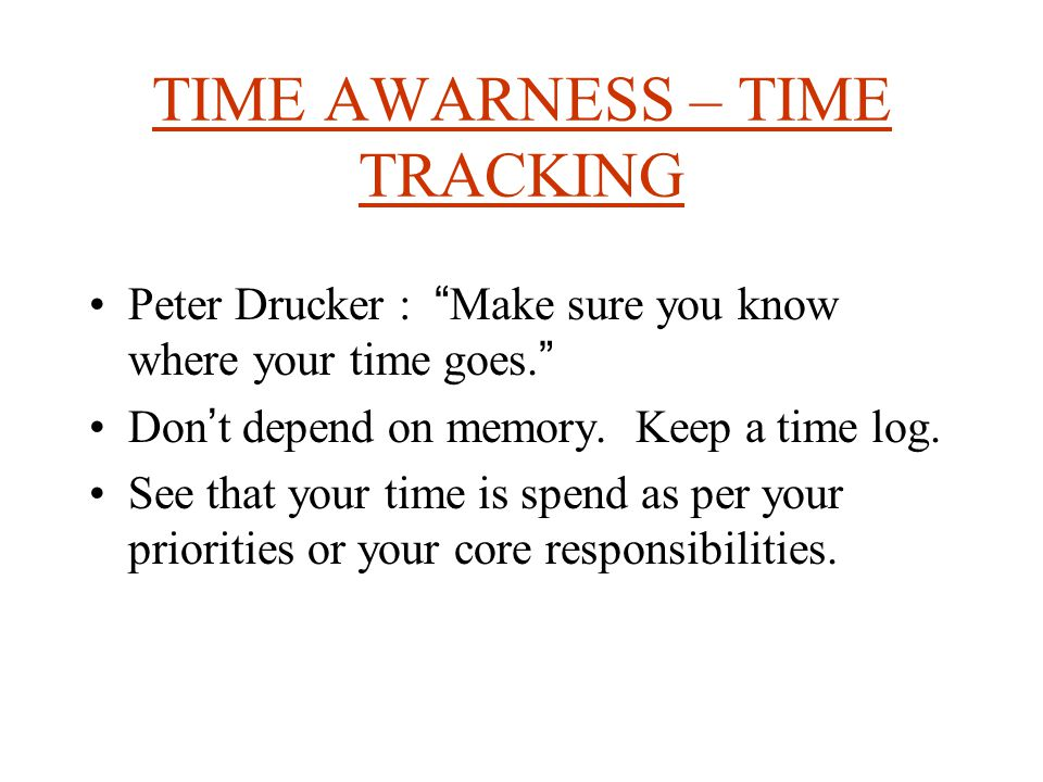 TIME AWARNESS – TIME TRACKING Peter Drucker : Make sure you know where your time goes.