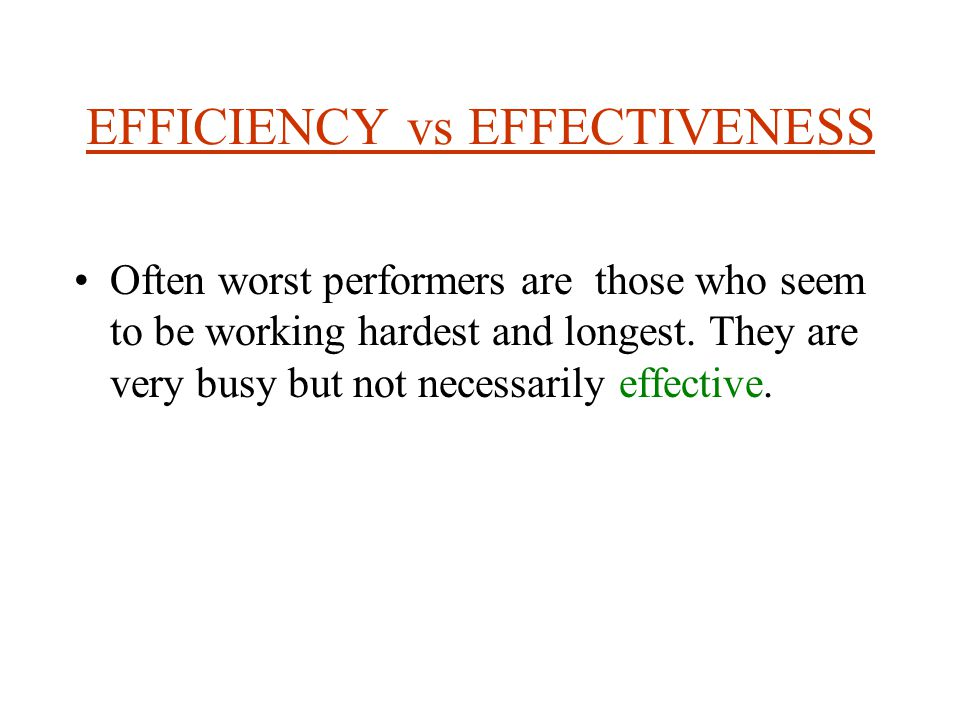EFFICIENCY vs EFFECTIVENESS Often worst performers are those who seem to be working hardest and longest.