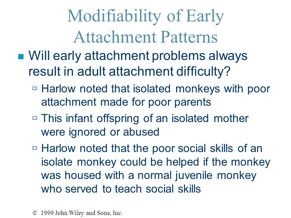 Modifiability of Early Attachment Patterns n Will early attachment problems always result in adult attachment difficulty.