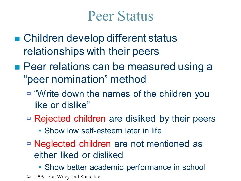 Peer Status n Children develop different status relationships with their peers n Peer relations can be measured using a peer nomination method  Write down the names of the children you like or dislike  Rejected children are disliked by their peers Show low self-esteem later in life  Neglected children are not mentioned as either liked or disliked Show better academic performance in school © 1999 John Wiley and Sons, Inc.