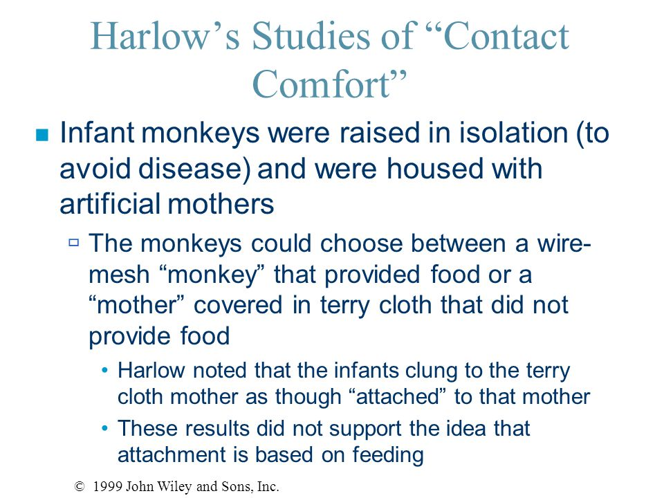 """Harlow's Studies of """"Contact Comfort"""" n Infant monkeys were raised in isolation (to avoid disease) and were housed with artificial mothers  The monke"""