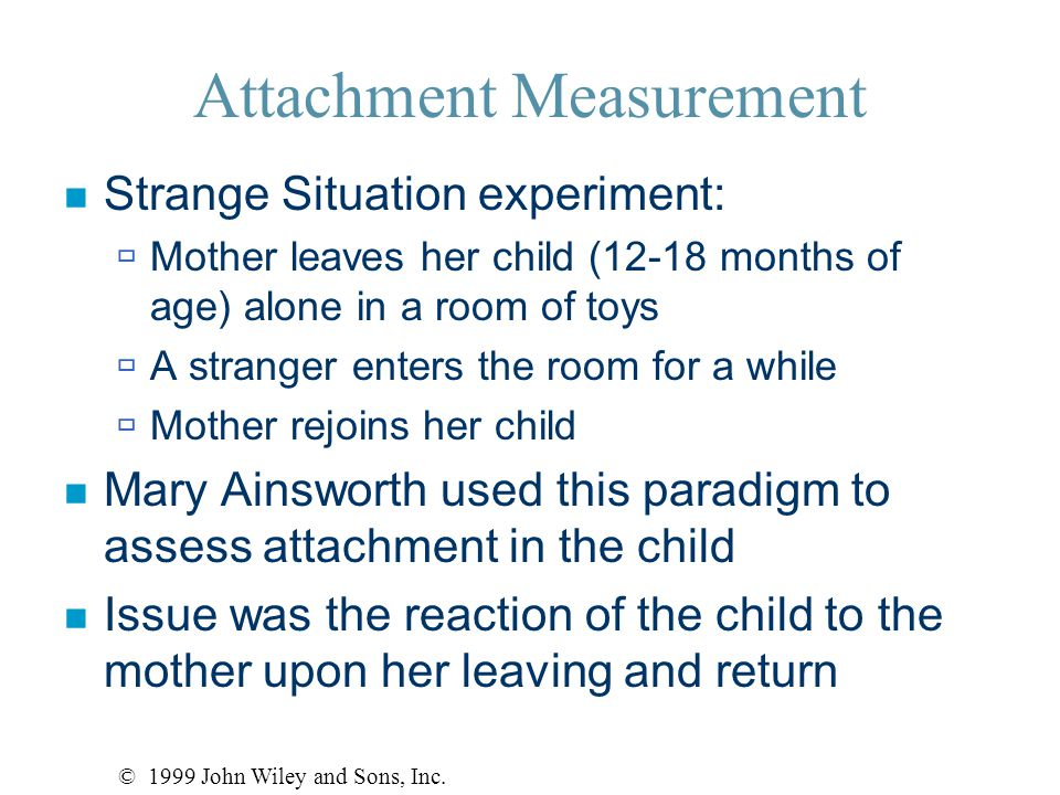 Attachment Measurement n Strange Situation experiment:  Mother leaves her child (12-18 months of age) alone in a room of toys  A stranger enters the room for a while  Mother rejoins her child n Mary Ainsworth used this paradigm to assess attachment in the child n Issue was the reaction of the child to the mother upon her leaving and return © 1999 John Wiley and Sons, Inc.