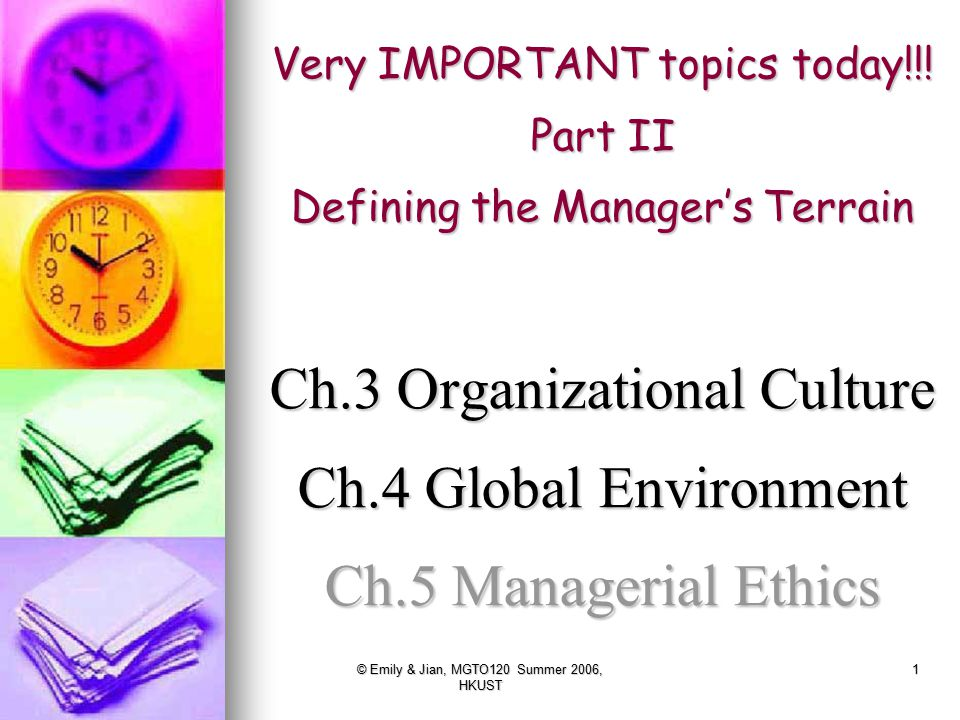 © Emily & Jian, MGTO120 Summer 2006, HKUST 1 Very IMPORTANT topics today!!! Part II Defining the Manager's Terrain Ch.3 Organizational Culture Ch.4 Gl