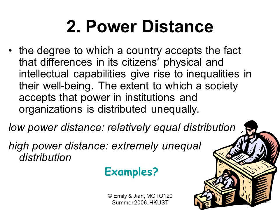 © Emily & Jian, MGTO120 Summer 2006, HKUST 30 2. Power Distance the degree to which a country accepts the fact that differences in its citizens ' phys