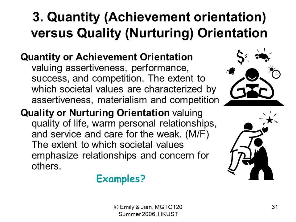 © Emily & Jian, MGTO120 Summer 2006, HKUST 31 3. Quantity (Achievement orientation) versus Quality (Nurturing) Orientation Quantity or Achievement Ori