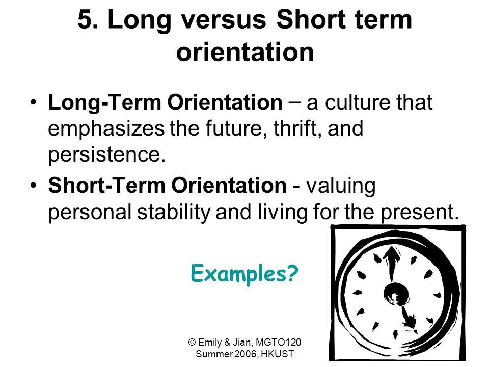 © Emily & Jian, MGTO120 Summer 2006, HKUST 33 5. Long versus Short term orientation Long-Term Orientation – a culture that emphasizes the future, thri